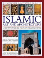 The Complete Illustrated Guide to Islamic Art and Architecture : A Comprehensive History of Islam's 1,400-Year Legacy of Art and Design