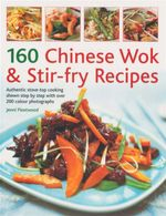 160 Chinese Wok & Stir Fry Recipes : Authentic Stove-Top Cooking Shown Step By Step With Over 200 Colour Photographs - Jenni Fleetwood