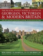 The Palaces, Stately Houses & Castles of Georgian, Victorian & Modern Britain : From George I To Elizabeth II, 1714 To The Present Day - Charles Phillips