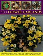 100 Flower Garlands : Step-by-Step Projects for Fresh and Dried Floral Circles and Swags, In 800 Photographs - Fiona Barnett