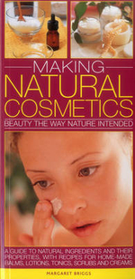 Making Natural Cosmetics : Beauty the Way Nature Intended: Guide to Natural Ingredients and Their Properties, with Recipes for Home-Made Balms, Lotions, Tonics, Scrubs and Creams - Margaret Briggs