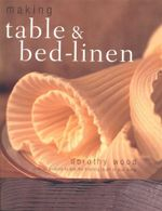 Making Table & Bed Linen : Over 35 projects to add the finishing touch to your home - Dorothy Wood