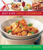 Best-Ever Chilli Cookbook : Hot and Spicy Dishes from Around the World: 150 Delicious Recipes Shown in 250 Sizzling Photographs