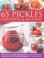 65 Pickles Chutneys & Relishes : Make your own mouthwatering preserves with step-by-step recipes and over 230 superb photographs