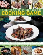 A Hunter's Step-by-Step Guide to Cooking Game : A Practical Step-by-Step Guide to Dressing, Preparing and Cooking Game, in The Field and At Home, with over 75 Delicious Recipes and over 1000 Photographs - Robert Cuthbert