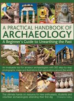 A Practical Handbook of Archaeology : A Beginner's Guide to Unearthing the Past - Christopher Catling
