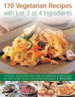 170 Vegetarian Recipes with Just 3 or 4 Ingredients : 170 Simple, Speedy Dishes from Soups and Appetizers to Light Lunches and Main Courses Shown in 200 Vibrant Photographs - Jenny White