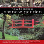 How to Make a Japanese Garden : An Inspirational Visual Guide to a Classic Garden Style, Beautifully Illustrated with Over 80 Stunning Photographs - Charles Chesshire