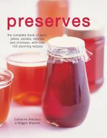Preserves : The complete book of jams, jellies, pickles, relishes and chutneys, with over 150 stunning recipes - Catherine Atkinson