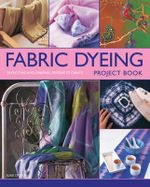 Fabric Dyeing Project Book : 30 Exciting and Original Designs to Create - Susie Stokoe