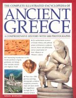 The Complete Illustrated Encyclopedia of Ancient Greece : A Comprehensive History with 1000 Photographs - Nigel Rodgers