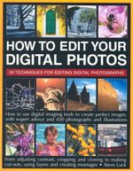 How to Edit Your Digital Photos : 50 Techniques for editing your digital photos - Steve Luck