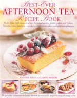 Best-Ever Afternoon Tea Recipe Book : More than 160 classic recipes for sandwiches, pretty cakes and bakes, biscuits, bars, pastries, cupcakes, celebration cakes and glorious gateaux - Anthony Wild