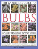 The Gardener's Guide to Bulbs : How to Create a Spectacular Garden Throughout The Year with Bulbs, Corms, Tubers and Rhizomes - Kathy Brown