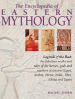 The Encyclopedia of Eastern Mythology : Legends of the East: the fabulous myths and tales of the heroes, gods and warriors of ancient Egypt, Arabia, Persia, India, Tibet, China and Japan - Rachel Storm