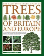 The Illustrated Encyclopedia of Trees of Britain and Eruope : The ultimate reference guide and identifier to 500 of the most spectacular, best-loved and unusual trees, with 1600 specially commissioned illustrations and photographs - Tony Russell