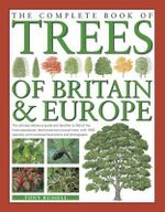 The Complete Book of Trees of Britain & Europe : The ultimate reference guide and identifier to 500 of the most spectacular, best-loved and unusual trees, with 1600 specially commissioned illustrations and photographs - Tony Russell