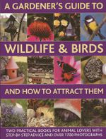 A Gardener's Guide to Wildlife & Birds and How to Attract Them : Two Practical Books for Animal Lovers with Step-by-step Advice and Over 1700 Photographs - Christine Lavelle
