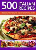 500 Italian Recipes : Easy-to-cook classic Italian dishes, from rustic and regional to cool and contemporary, shown step-by-step with over 500 fabulous photographs