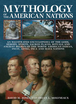 Mythology of the American Nations : An Illustrated Encyclopedia of the Gods, Heroes, Spirits, Sacared Places, Rituals and Ancient Beliefs of the North American Indian, Inuit, Aztec, Inca and Maya Nations - David M. Jones