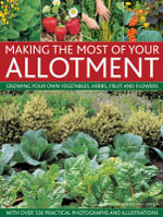 Making the Most of Your Allotment : Growing Your Own Vegetables, Herbs, Fruits and Flowers with Over 530 Practical Photographs and Illustrations - Christine Lavelle