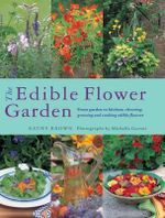 The Edible Flower Garden : From Garden to Kitchen: Choosing, Growing and Cooking Edible Flowers - Kathy Brown