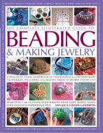 The Complete illustrated Guide to Beading & Making Jewellery : A Practical Visual Handbook of Traditional & Contemporary Techniques, Including 175 Creative Projects Shown Step By Step