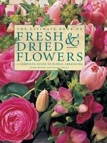 The Ultimate Book of Fresh & Dried Flowers : A Complete Guide to Floral Arranging - Fiona Barnett
