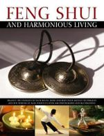 Feng Shui And Harmonious Living : Balance the Energies of your House, Mind and Body with Ancient Techniques and the Wisdom of Ages, Shown in Over 1800 Photographs and Illustrations - Gill Hale