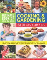 Ultimate Book of Step-by-Step Cooking & Gardening Projects for Kids : The Best-Ever Book for Budding Gardeners and Super Chefs with 300 Things To Grow And Cook Yourself, Shown In Over 2300 Photographs - Nancy McDougall