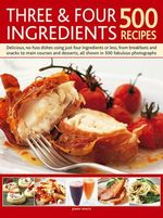 Three & Four Ingredients : Delicious, no-fuss dishes using just four ingredients or less, from breakfasts and snacks to main courses and desserts, all shown in 500 fabulous photographs - Jenny White
