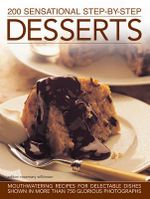 200 Sensational Step-By-Step Desserts : Mouthwatering Recipes for Delectable Dishes Shown in More Than 750 Glorious Photographs - Rosemary Wilkinsin