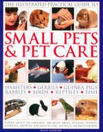 The Illustrated Practical Guide to Small Pets & Pet Care : Expert Advice on Choosing The Right Breed, Housing, Feeding, Handling, Showing and Health Care, Shown in 800 Photographs - David Alderton