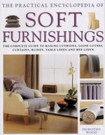 The Practical Encyclopedia of Soft Furnishings : The Complete Guide To Making Cushions, Loose Covers, Curtains, Blinds, Table Linen and Bed Linen - Dorothy Wood
