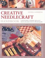 Creative Needlecraft Handbook : A practical guide to techniques with over 65 step-by-step projects shown in 1000 photographs - Lucinda Ganderton