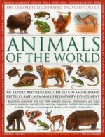 The Complete Illustrated Encyclopedia of Animals Of The World : An Expert Reference Guide to 840 Amphibians, Reptiles and Mammals From Every Continent - Tom Jackson