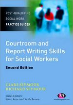 Courtroom and Report Writing Skills for Social Workers : Post-Qualifying Social Work Practice - Clare Seymour