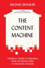 The Content Machine : Towards a Theory of Publishing from the Printing Press to the Digital Network - Michael Bhaskar