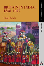 Britain in India, 18581947 : A Critical Anthology - Lionel Knight
