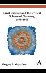 Ernst Cassirer and the Critical Science of Germany, 1899-1919 - Gregory B. Moynahan