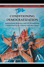 Conditioning Democratization : Institutional Reforms and EU Membership Conditionality in Albania and Macedonia - Ridvan Peshkopia