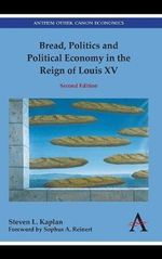 Bread, Politics and Political Economy in the Reign of Louis XV : Second Edition - Steven Laurence Kaplan