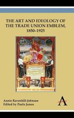 The Art and Ideology of the Trade Union Emblem, 1850-1925 : Social Deceleration in an Accelerated World - Annie Ravenhill-Johnson