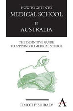 How to Get into Medical School in Australia : The Definitive Guide to Applying to Medical School - Timothy Shiraev