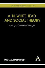 A. N. Whitehead and Social Theory : Tracing a Culture of Thought - Michael Halewood