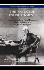 The Politics of Enlightenment : Constitutionalism, Republicanism, and the Rights of Man in Gaetano Filangieri - Vincenzo Ferrone