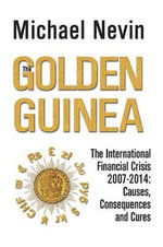 The Golden Guinea : The International Financial Crisis 2007 - 2014: Causes, Consequences and Cures - Michael Nevin