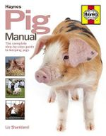 Pig Manual : The Complete Step-by-step Guide to Keeping Pigs - Liz Shankland