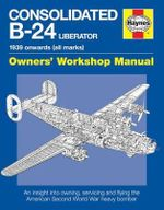 Consolidated B-24 Liberator Manual : An Insight into Owning, Servicing and Flying the American Second World War Heavy Bomber - Graeme Douglas