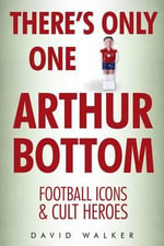 There's Only One Arthur Bottom : Football Icons & Club Heroes - David Walker